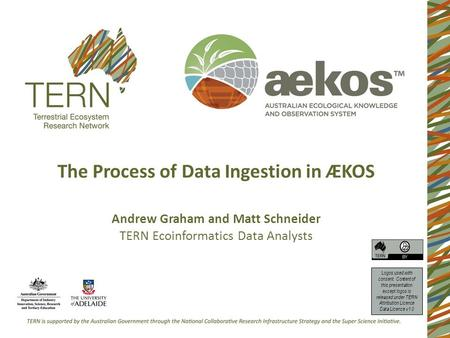 The Process of Data Ingestion in ÆKOS Andrew Graham and Matt Schneider TERN Ecoinformatics Data Analysts Logos used with consent. Content of this presentation.