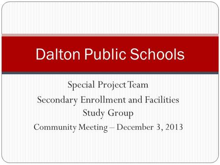 Special Project Team Secondary Enrollment and Facilities Study Group Community Meeting – December 3, 2013 Dalton Public Schools.