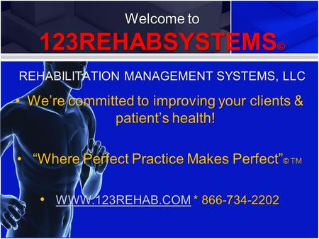 Welcome to 123REHABSYSTEMS© REHABILITATION MANAGEMENT SYSTEMS, LLC Were committed to improving your clients & patients health!Were committed to improving.