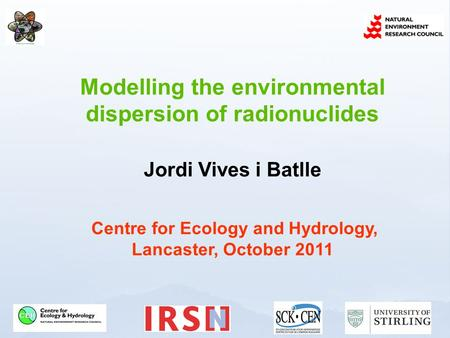 Modelling the environmental dispersion of radionuclides Jordi Vives i Batlle Centre for Ecology and Hydrology, Lancaster, October 2011.