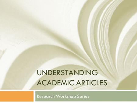 UNDERSTANDING ACADEMIC ARTICLES Research Workshop Series.