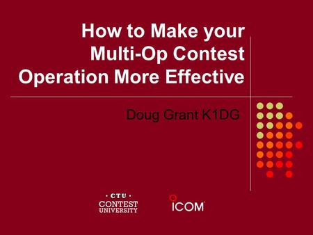 How to Make your Multi-Op Contest Operation More Effective Doug Grant K1DG.