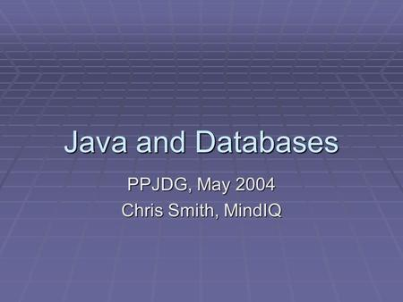 Java and Databases PPJDG, May 2004 Chris Smith, MindIQ.