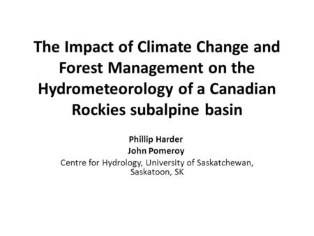 The Impact of Climate Change and Forest Management on the Hydrometeorology of a Canadian Rockies subalpine basin Phillip Harder John Pomeroy Centre for.