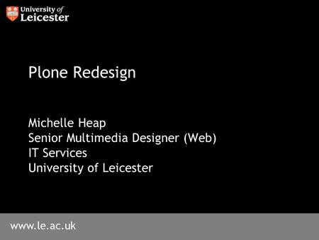 Www.le.ac.uk Plone Redesign Michelle Heap Senior Multimedia Designer (Web) IT Services University of Leicester.
