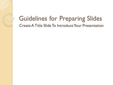Guidelines for Preparing Slides Create A Title Slide To Introduce Your Presentation.