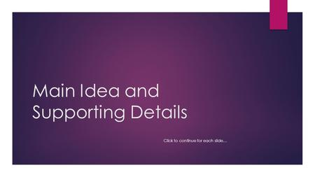 Main Idea and Supporting Details Click to continue for each slide…