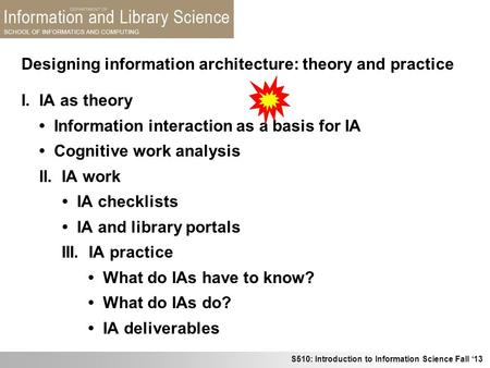 S510: Introduction to Information Science Fall 13 Designing information architecture: theory and practice I. IA as theory Information interaction as a.