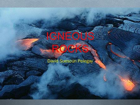 IGNEOUS ROCKS David Suescún Pelegay. INDEX O 1.- Definition. O 2.- Examples. O 3.- Classification. O 4.- Uses.