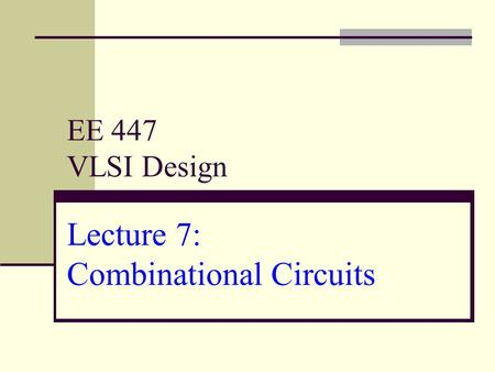 EE 447 VLSI Design Lecture 7: Combinational Circuits