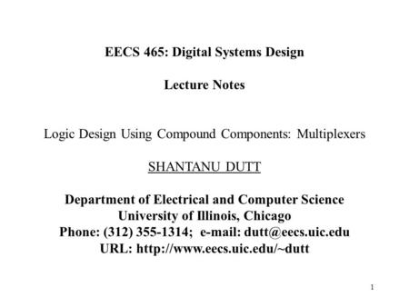 1 EECS 465: Digital Systems Design Lecture Notes Logic Design Using Compound Components: Multiplexers SHANTANU DUTT Department of Electrical and Computer.