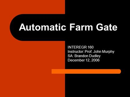 Automatic Farm Gate INTEREGR 160 Instructor: Prof. John Murphy SA: Brandon Dudley December 12, 2006.