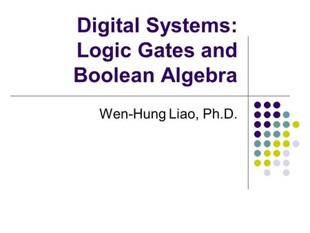 Digital Systems: Logic Gates and Boolean Algebra Wen-Hung Liao, Ph.D.