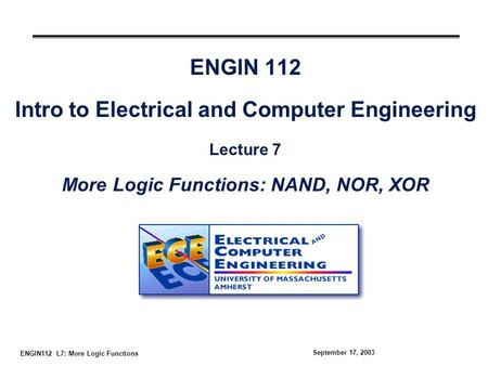 ENGIN112 L7: More Logic Functions September 17, 2003 ENGIN 112 Intro to Electrical and Computer Engineering Lecture 7 More Logic Functions: NAND, NOR,