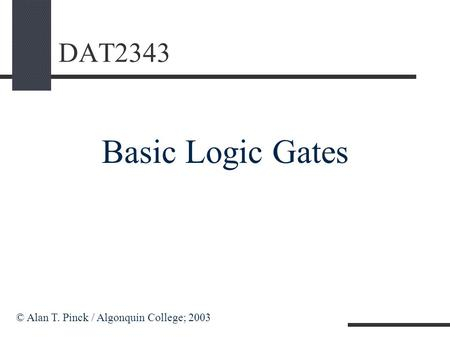 DAT2343 Basic Logic Gates © Alan T. Pinck / Algonquin College; 2003.