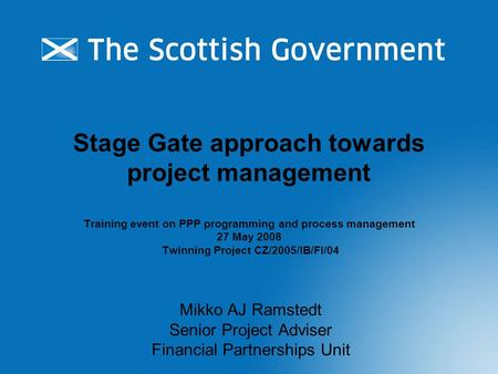 Stage Gate approach towards project management Training event on PPP programming and process management 27 May 2008 Twinning Project CZ/2005/IB/FI/04 Mikko.