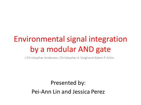 Environmental signal integration by a modular AND gate J Christopher Anderson, Christopher A Voigt and Adam P Arkin Presented by: Pei-Ann Lin and Jessica.