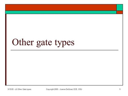 9/15/09 - L6 Other Gate typesCopyright 2009 - Joanne DeGroat, ECE, OSU1 Other gate types.