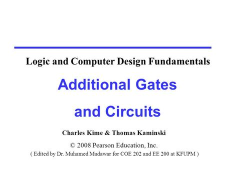 Charles Kime & Thomas Kaminski © 2008 Pearson Education, Inc. ( Edited by Dr. Muhamed Mudawar for COE 202 and EE 200 at KFUPM ) Additional Gates and Circuits.