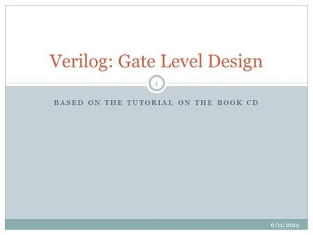 BASED ON THE TUTORIAL ON THE BOOK CD Verilog: Gate Level Design 6/11/2014 1.