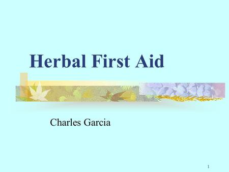1 Herbal First Aid Charles Garcia. 2 Why Herbs… Especially when there are perfectly good prescription medicines available You forgot your first aid kit.