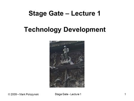 Stage Gate - Lecture 11 Stage Gate – Lecture 1 Technology Development © 2009 ~ Mark Polczynski.