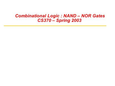 Combinational Logic : NAND – NOR Gates CS370 – Spring 2003.