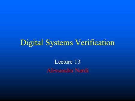 Digital Systems Verification Lecture 13 Alessandra Nardi.