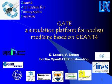 1 GATE a simulation platform for nuclear medicine based on GEANT4 D. Lazaro, V. Breton For the OpenGATE Collaboration G Geant4 A Application for T Tomographic.
