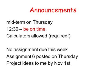 Announcements mid-term on Thursday 12:30 – be on time. Calculators allowed (required!) No assignment due this week Assignment 6 posted on Thursday Project.