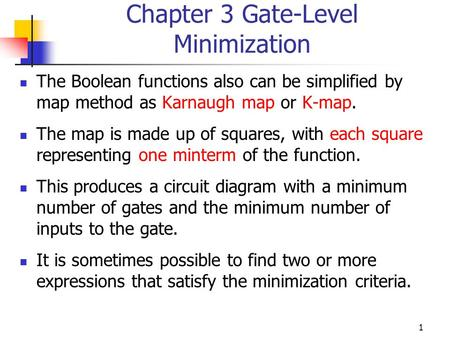 1 Chapter 3 Gate-Level Minimization The Boolean functions also can be simplified by map method as Karnaugh map or K-map. The map is made up of squares,