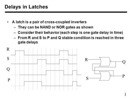 1 A latch is a pair of cross-coupled inverters –They can be NAND or NOR gates as shown –Consider their behavior (each step is one gate delay in time) –From.