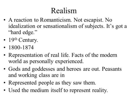 "Realism A reaction to Romanticism. Not escapist. No idealization or sensationalism of subjects. It's got a ""hard edge."" 19th Century. 1800-1874 Representation."