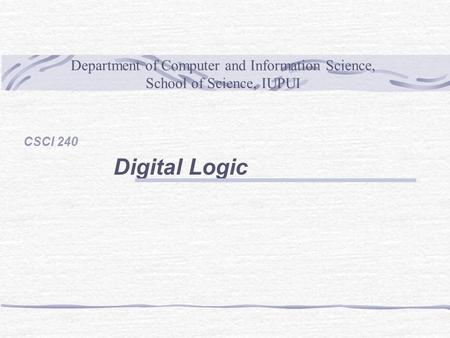 Department of Computer and Information Science, School of Science, IUPUI CSCI 240 Digital Logic.