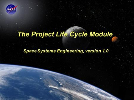 Space Systems Engineering: Project Life Cycle Module The Project Life Cycle Module Space Systems Engineering, version 1.0.