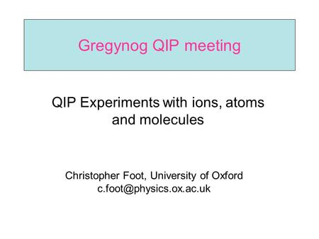 Gregynog QIP meeting QIP Experiments with ions, atoms and molecules Christopher Foot, University of Oxford