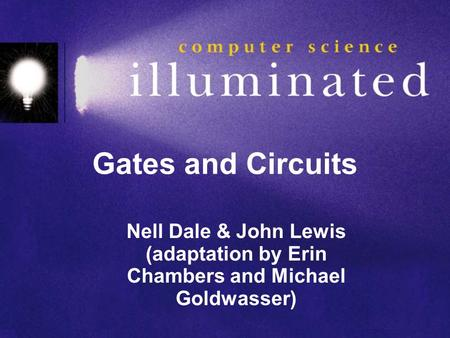 Gates and Circuits Nell Dale & John Lewis (adaptation by Erin Chambers and Michael Goldwasser)