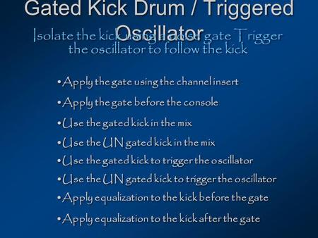 Gated Kick Drum / Triggered Oscillator Isolate the kick using a noise gate Trigger the oscillator to follow the kick Apply the gate using the channel insert.
