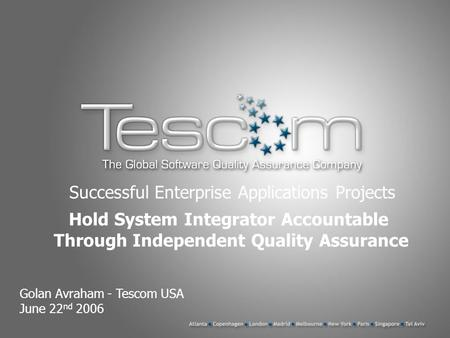 Successful Enterprise Applications Projects Golan Avraham - Tescom USA June 22 nd 2006 Hold System Integrator Accountable Through Independent Quality Assurance.