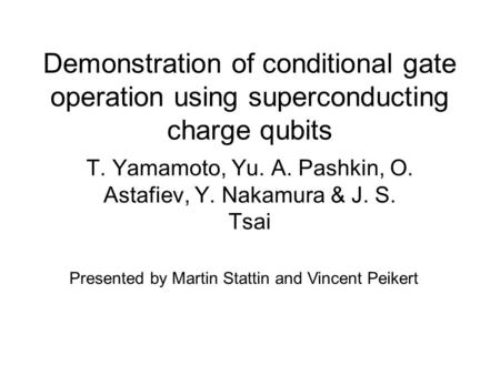 Demonstration of conditional gate operation using superconducting charge qubits T. Yamamoto, Yu. A. Pashkin, O. Astafiev, Y. Nakamura & J. S. Tsai Presented.