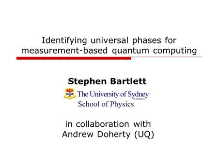 Identifying universal phases for measurement-based quantum computing Stephen Bartlett in collaboration with Andrew Doherty (UQ)