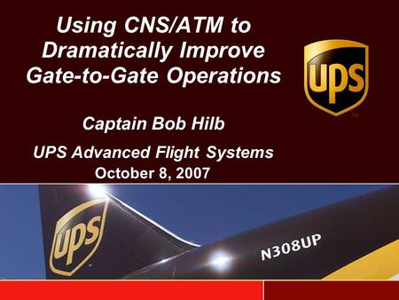 Using CNS/ATM to Dramatically Improve Gate-to-Gate Operations Captain Bob Hilb UPS Advanced Flight Systems October 8, 2007.