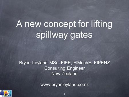 1 A new concept for lifting spillway gates Bryan Leyland MSc, FIEE, FIMechE, FIPENZ Consulting Engineer New Zealand www.bryanleyland.co.nz.