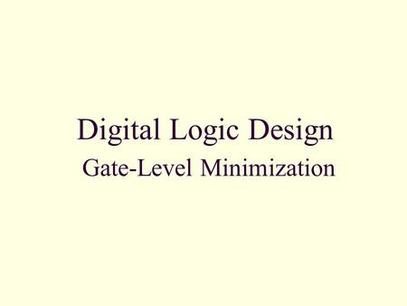 Digital Logic Design Gate-Level Minimization. 3-1 Introduction Gate-level minimization refers to the design task of finding an optimal gate-level implementation.