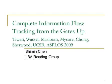 1 Complete Information Flow Tracking from the Gates Up Tiwari, Wassel, Mazloom, Mysore, Chong, Sherwood, UCSB, ASPLOS 2009 Shimin Chen LBA Reading Group.