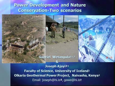 Power Development and Nature <strong>Conservation</strong>-Two scenarios Gabriel Wetangula 1,2 & Joseph Ajayi 1 Faculty of Science, University of Iceland 1 Olkaria Geothermal.