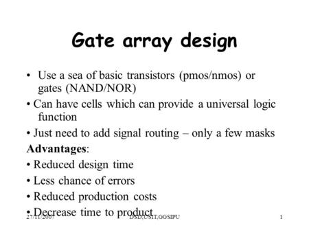 27/11/2007DSD,USIT,GGSIPU1 Gate array design Use a sea of basic transistors (pmos/nmos) or gates (NAND/NOR) Can have cells which can provide a universal.