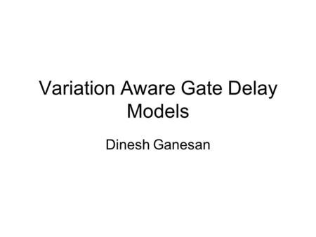 Variation Aware Gate Delay Models Dinesh Ganesan.