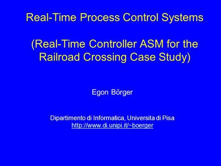 Real-Time Process Control Systems (Real-Time Controller ASM for the Railroad Crossing Case Study) Egon Börger Dipartimento di Informatica, Universita di.