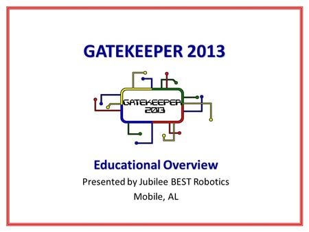 GATEKEEPER 2013 Educational Overview Presented by Jubilee BEST Robotics Mobile, AL.